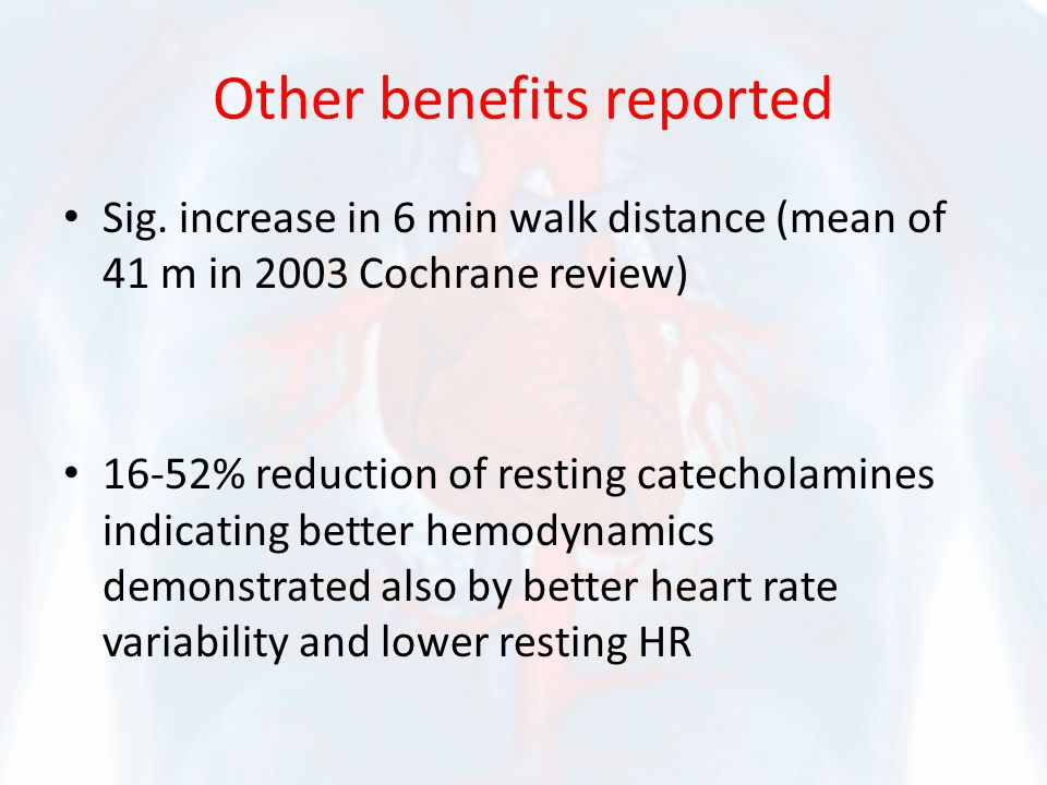 Other benefits reported Sig. increase in 6 min walk distance (mean of 41 m in 2003 Cochrane review) 16-52% reduction of resting catecholamines indicat