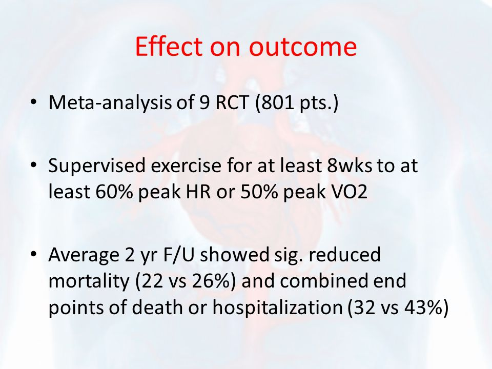 Effect on outcome Meta-analysis of 9 RCT (801 pts.) Supervised exercise for at least 8wks to at least 60% peak HR or 50% peak VO2 Average 2 yr F/U sho