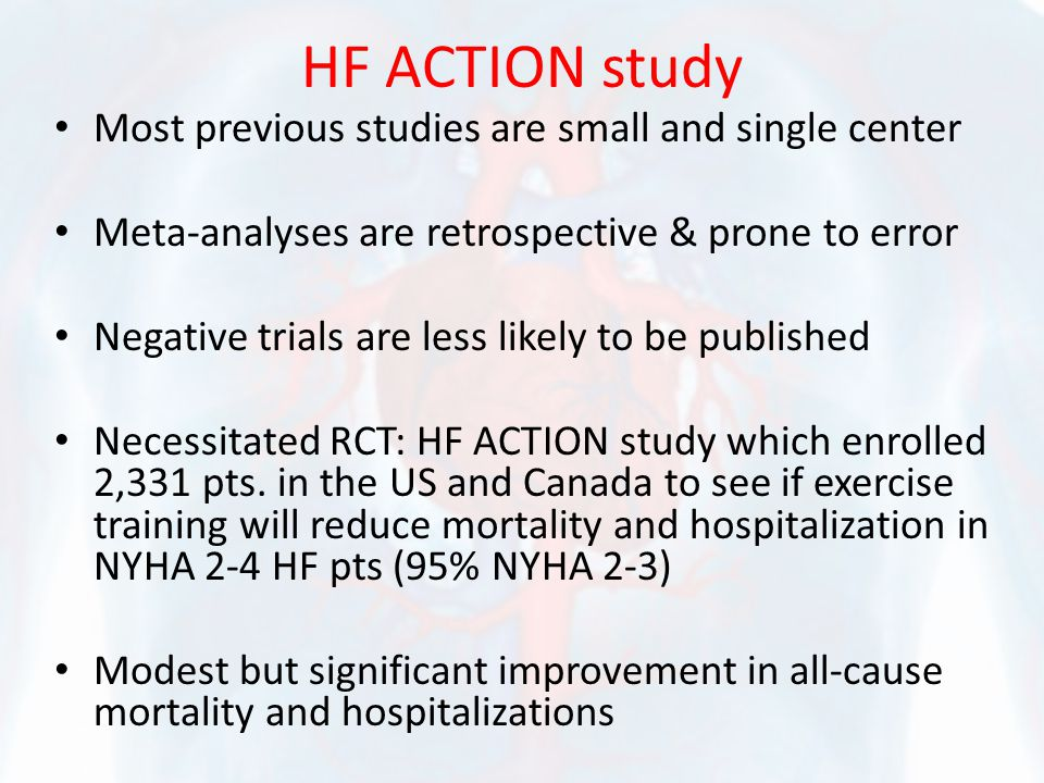 HF ACTION study Most previous studies are small and single center Meta-analyses are retrospective & prone to error Negative trials are less likely to