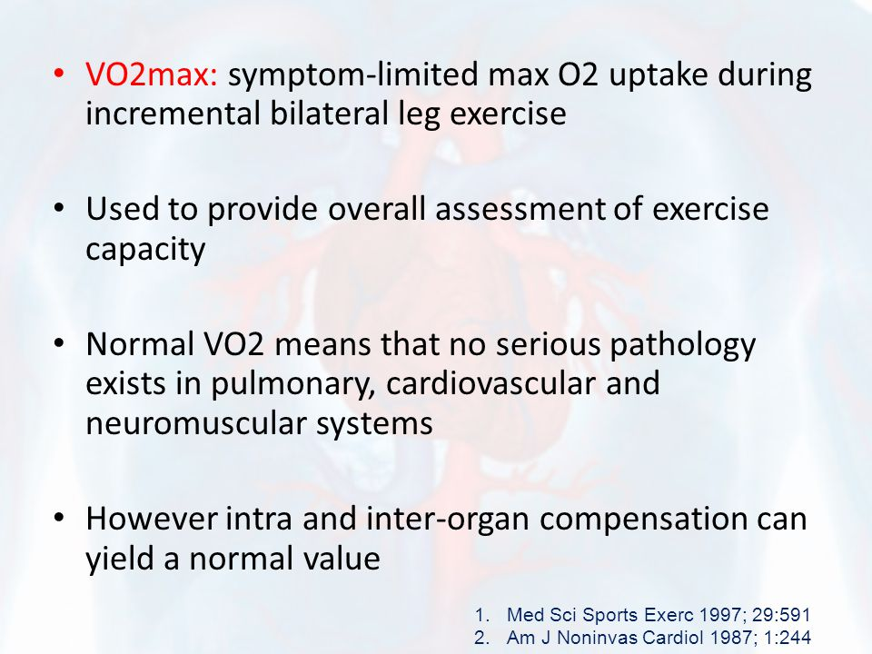 VO2max: symptom-limited max O2 uptake during incremental bilateral leg exercise Used to provide overall assessment of exercise capacity Normal VO2 mea