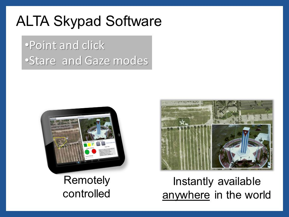 ALTA Skypad Software Point and click Point and click Stare and Gaze modes Stare and Gaze modes Remotely controlled Instantly available anywhere in the world