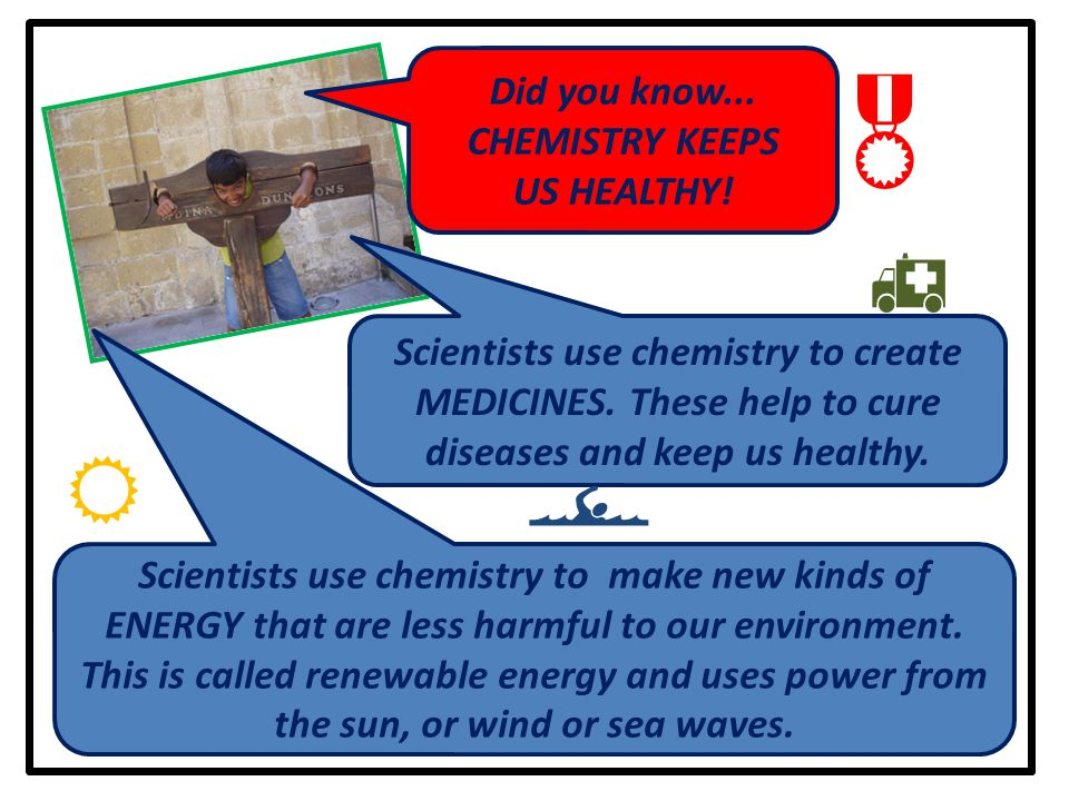 Did you know... CHEMISTRY KEEPS US HEALTHY.  Scientists use chemistry to create MEDICINES.