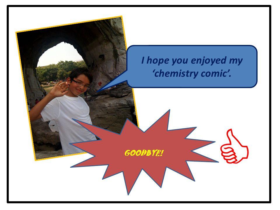  I hope you enjoyed my 'chemistry comic'. GOODBYE!