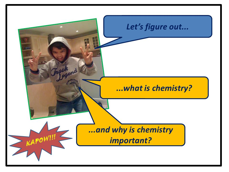 ...what is chemistry?...and why is chemistry important? Let's figure out... KAPOW!!!