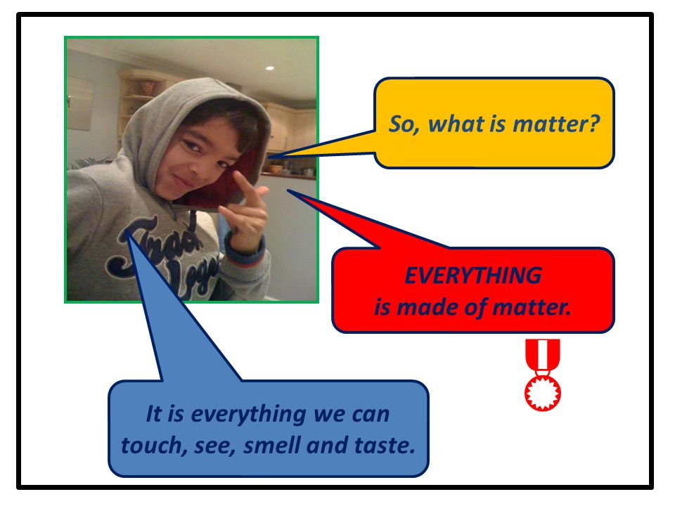 So, what is matter?  It is everything we can touch, see, smell and taste. EVERYTHING is made of matter.