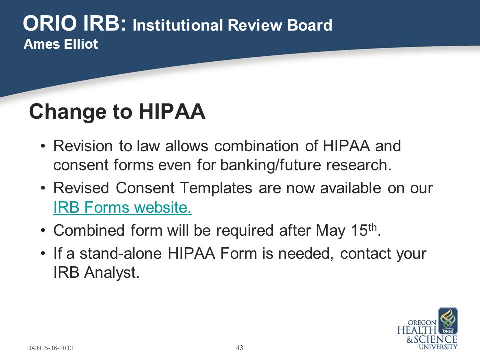 ORIO IRB: Institutional Review Board Change to HIPAA Revision to law allows combination of HIPAA and consent forms even for banking/future research.