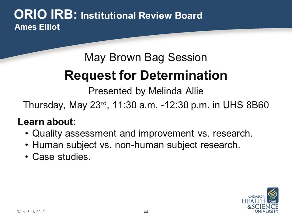 ORIO IRB: Institutional Review Board May Brown Bag Session Request for Determination Presented by Melinda Allie Thursday, May 23 rd, 11:30 a.m.