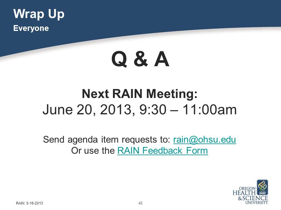 Wrap Up Q & A Next RAIN Meeting: June 20, 2013, 9:30 – 11:00am Send agenda item requests to: rain@ohsu.edurain@ohsu.edu Or use the RAIN Feedback FormR