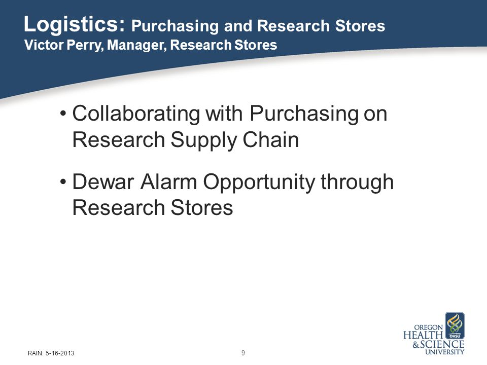 Logistics: Purchasing and Research Stores Collaborating with Purchasing on Research Supply Chain Dewar Alarm Opportunity through Research Stores Victor Perry, Manager, Research Stores 9 RAIN: 5-16-2013