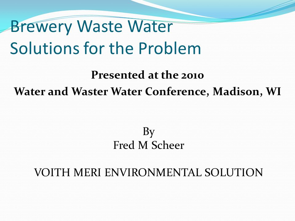 Brewery Waste Water Solutions for the Problem Presented at the 2010 Water and Waster Water Conference, Madison, WI By Fred M Scheer VOITH MERI ENVIRON