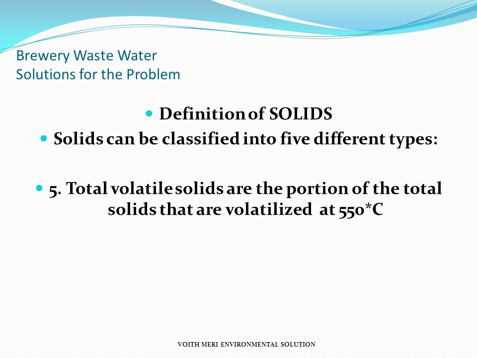 Brewery Waste Water Solutions for the Problem Definition of SOLIDS Solids can be classified into five different types: 5. Total volatile solids are th