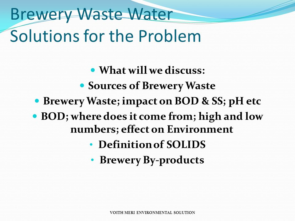 Brewery Waste Water Solutions for the Problem What will we discuss: Sources of Brewery Waste Brewery Waste; impact on BOD & SS; pH etc BOD; where does it come from; high and low numbers; effect on Environment Definition of SOLIDS Brewery By-products VOITH MERI ENVIRONMENTAL SOLUTION