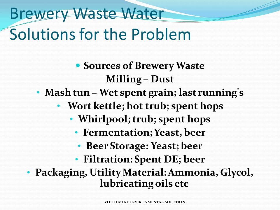 Brewery Waste Water Solutions for the Problem Sources of Brewery Waste Milling – Dust Mash tun – Wet spent grain; last running s Wort kettle; hot trub; spent hops Whirlpool; trub; spent hops Fermentation; Yeast, beer Beer Storage: Yeast; beer Filtration: Spent DE; beer Packaging, Utility Material: Ammonia, Glycol, lubricating oils etc VOITH MERI ENVIRONMENTAL SOLUTION