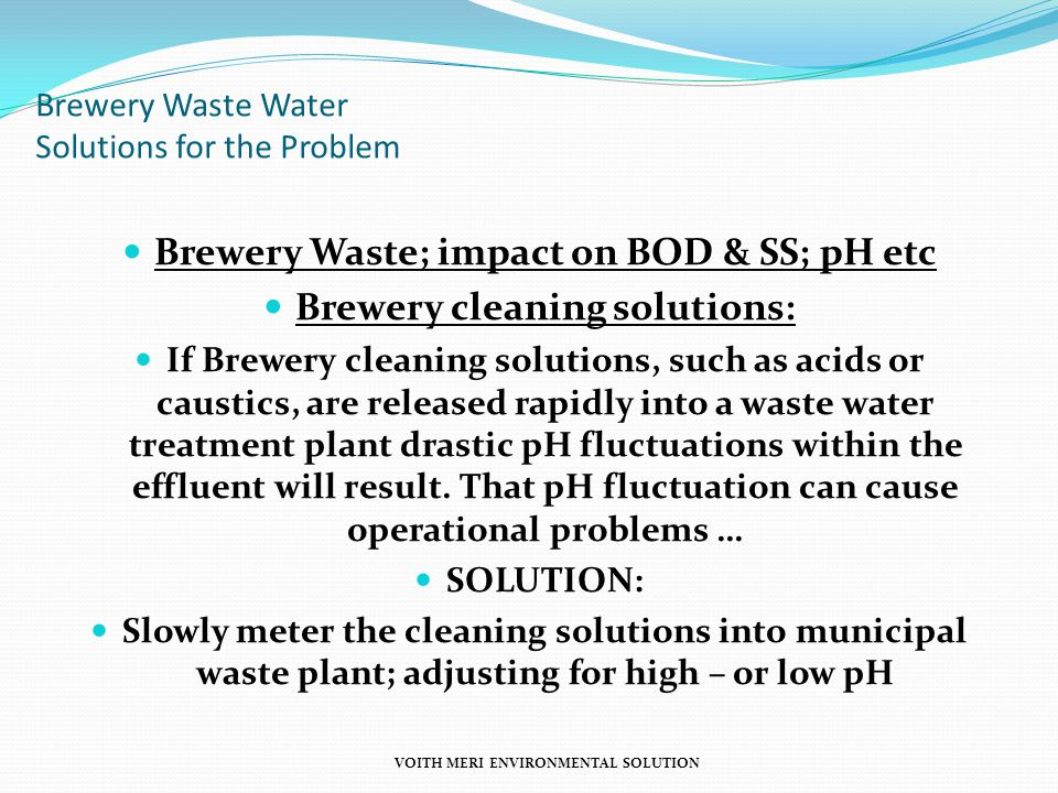 Brewery Waste Water Solutions for the Problem Brewery Waste; impact on BOD & SS; pH etc Brewery cleaning solutions: If Brewery cleaning solutions, such as acids or caustics, are released rapidly into a waste water treatment plant drastic pH fluctuations within the effluent will result.