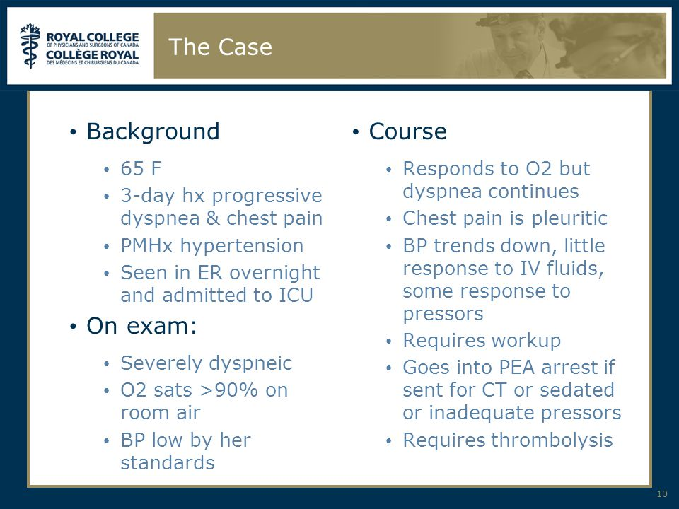 The Case Background 65 F 3-day hx progressive dyspnea & chest pain PMHx hypertension Seen in ER overnight and admitted to ICU On exam: Severely dyspneic O2 sats >90% on room air BP low by her standards 10 Course Responds to O2 but dyspnea continues Chest pain is pleuritic BP trends down, little response to IV fluids, some response to pressors Requires workup Goes into PEA arrest if sent for CT or sedated or inadequate pressors Requires thrombolysis