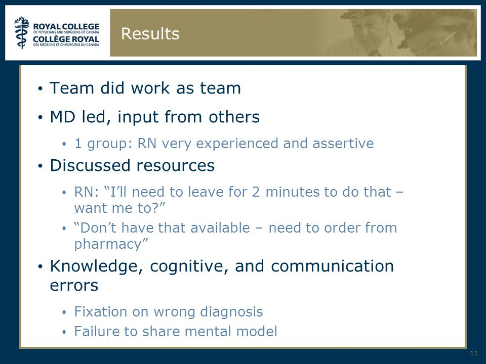 Results Team did work as team MD led, input from others 1 group: RN very experienced and assertive Discussed resources RN: I'll need to leave for 2 minutes to do that – want me to Don't have that available – need to order from pharmacy Knowledge, cognitive, and communication errors Fixation on wrong diagnosis Failure to share mental model 11