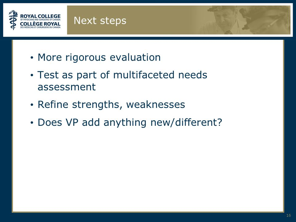 Next steps More rigorous evaluation Test as part of multifaceted needs assessment Refine strengths, weaknesses Does VP add anything new/different.