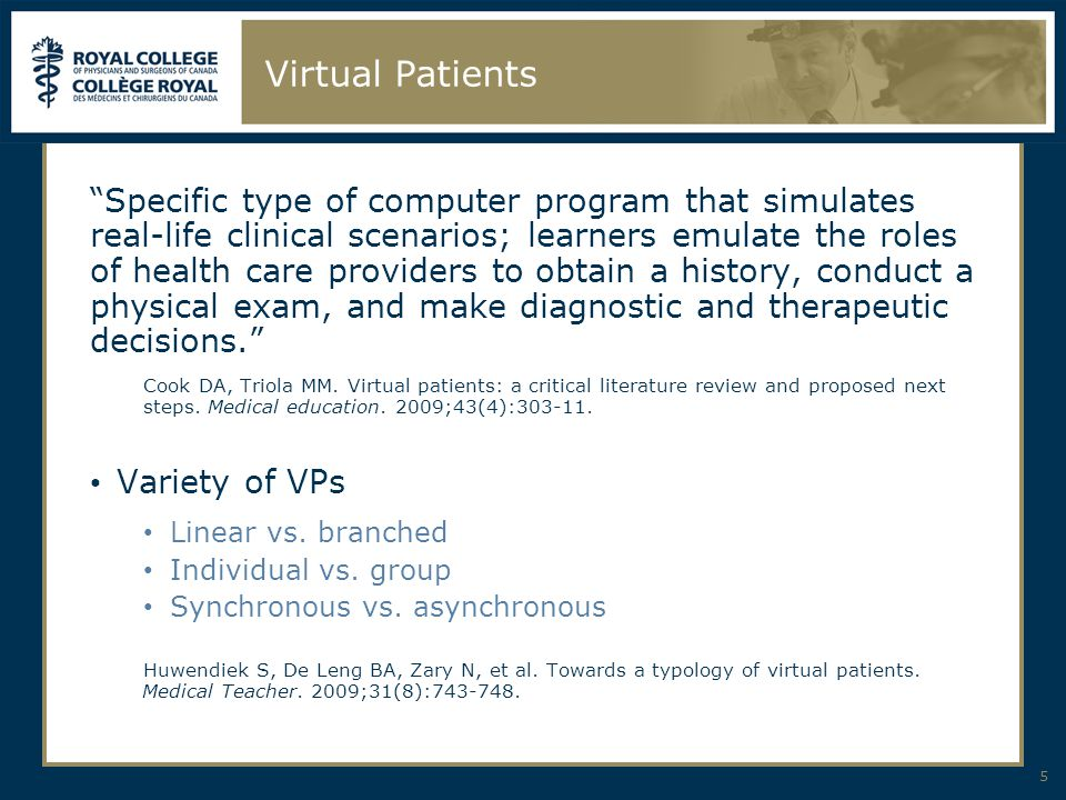 Virtual Patients Specific type of computer program that simulates real-life clinical scenarios; learners emulate the roles of health care providers to obtain a history, conduct a physical exam, and make diagnostic and therapeutic decisions. Cook DA, Triola MM.