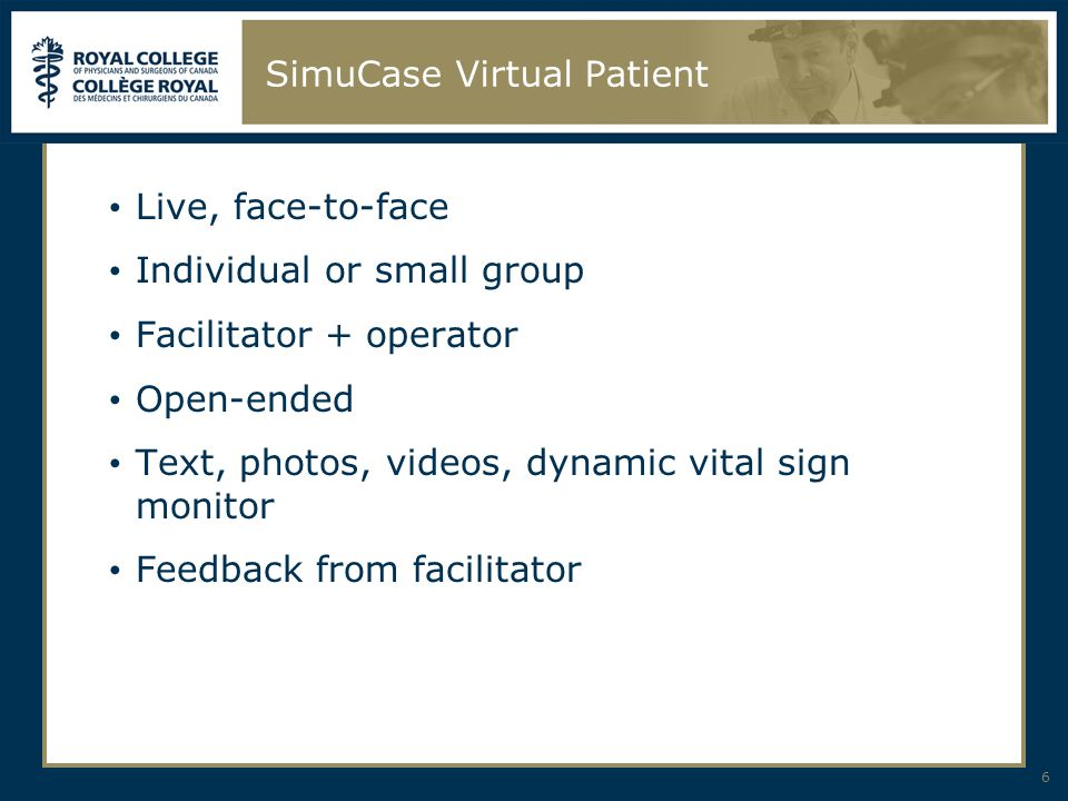 SimuCase Virtual Patient Live, face-to-face Individual or small group Facilitator + operator Open-ended Text, photos, videos, dynamic vital sign monitor Feedback from facilitator 6