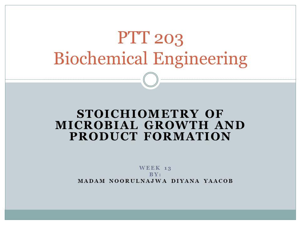 STOICHIOMETRY OF MICROBIAL GROWTH AND PRODUCT FORMATION PTT 203 Biochemical Engineering WEEK 13 BY: MADAM NOORULNAJWA DIYANA YAACOB