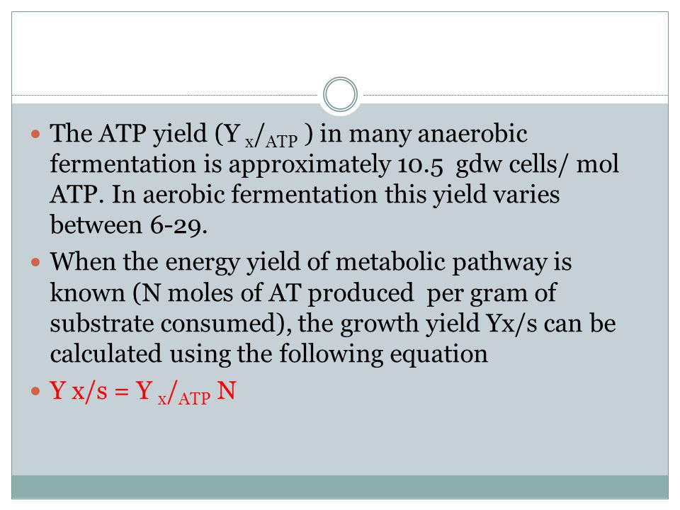 The ATP yield (Y x / ATP ) in many anaerobic fermentation is approximately 10.5 gdw cells/ mol ATP. In aerobic fermentation this yield varies between