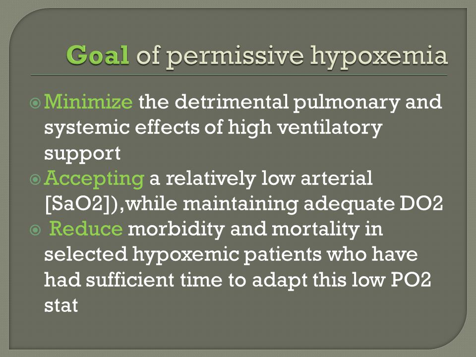  Minimize the detrimental pulmonary and systemic effects of high ventilatory support  Accepting a relatively low arterial [SaO2]),while maintaining adequate DO2  Reduce morbidity and mortality in selected hypoxemic patients who have had sufficient time to adapt this low PO2 stat