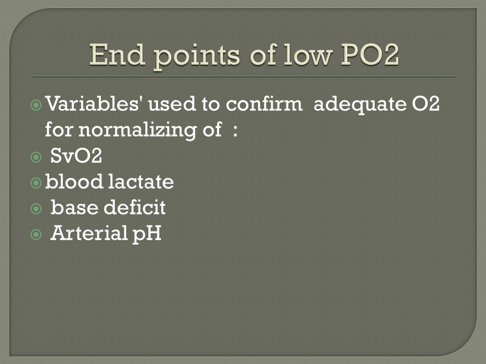  Variables used to confirm adequate O2 for normalizing of :  SvO2  blood lactate  base deficit  Arterial pH