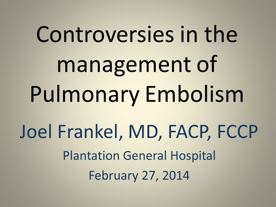 Controversies in the management of Pulmonary Embolism Joel Frankel, MD, FACP, FCCP Plantation General Hospital February 27, 2014