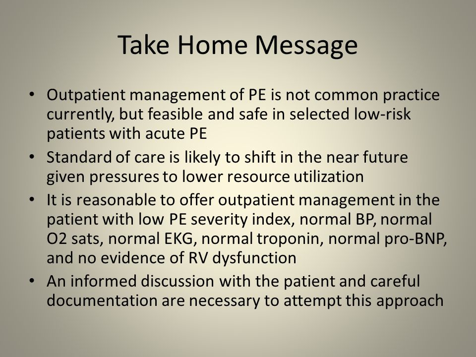 Take Home Message Outpatient management of PE is not common practice currently, but feasible and safe in selected low-risk patients with acute PE Stan