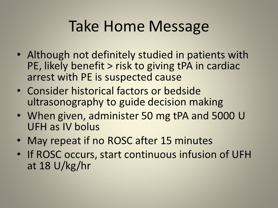 Take Home Message Although not definitely studied in patients with PE, likely benefit > risk to giving tPA in cardiac arrest with PE is suspected caus