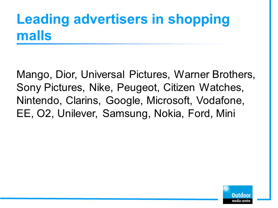 Leading advertisers in shopping malls Mango, Dior, Universal Pictures, Warner Brothers, Sony Pictures, Nike, Peugeot, Citizen Watches, Nintendo, Clarins, Google, Microsoft, Vodafone, EE, O2, Unilever, Samsung, Nokia, Ford, Mini