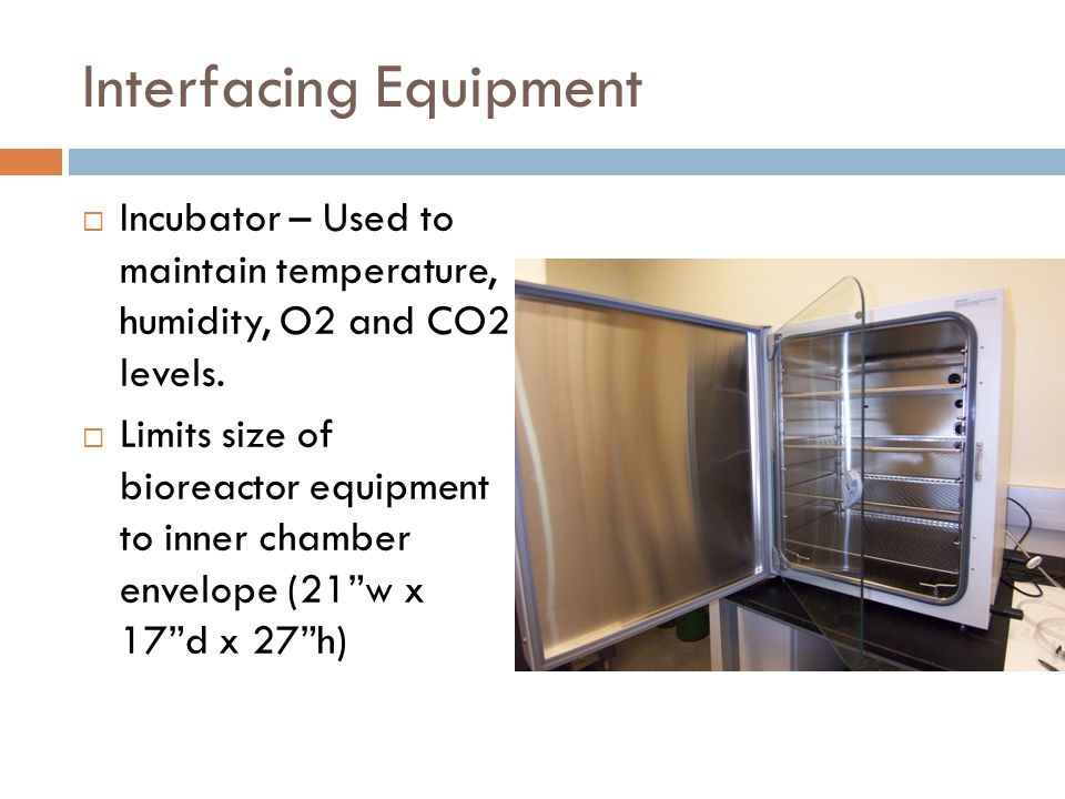 Interfacing Equipment  Incubator – Used to maintain temperature, humidity, O2 and CO2 levels.