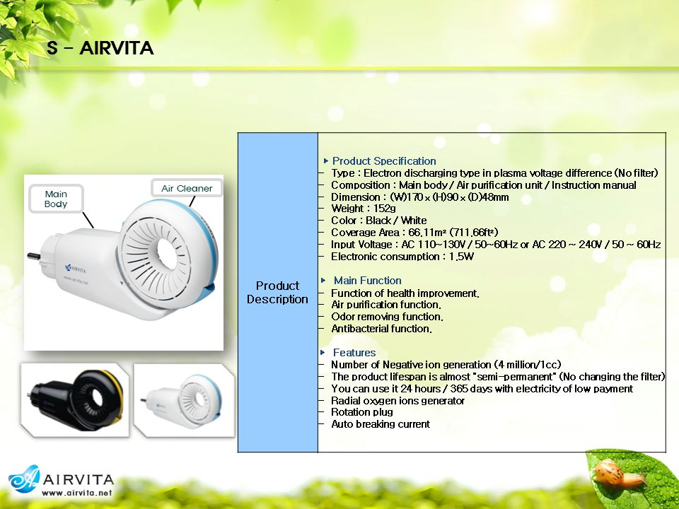 Product Description ► Product Specification - Type : Electron discharging type in plasma voltage difference (No filter) - Composition : Main body / Air purification unit / Instruction manual - Dimension : (W)170ⅹ(H)90ⅹ(D)48mm - Weight : 152g - Color : Black / White - Coverage Area : 66.11m² (711.66ft²) - Input Voltage : AC 110~130V / 50~60Hz or AC 220 ~ 240V / 50 ~ 60Hz - Electronic consumption : 1.5W ► Main Function - Function of health improvement.