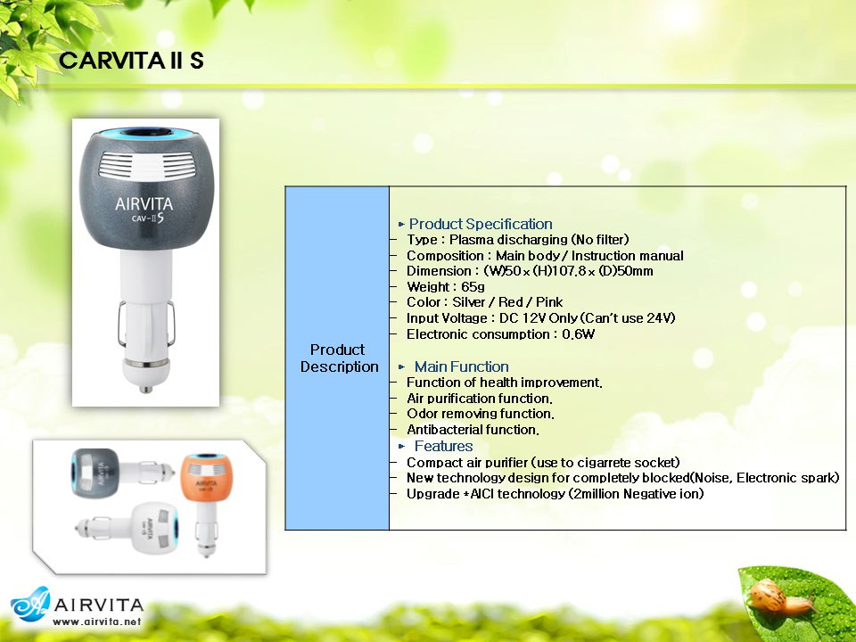 CARVITA II S Product Description ► Product Specification - Type : Plasma discharging (No filter) - Composition : Main body / Instruction manual - Dimension : (W)50ⅹ(H)107.8ⅹ(D)50mm - Weight : 65g - Color : Silver / Red / Pink - Input Voltage : DC 12V Only (Can't use 24V) - Electronic consumption : 0.6W ► Main Function - Function of health improvement.