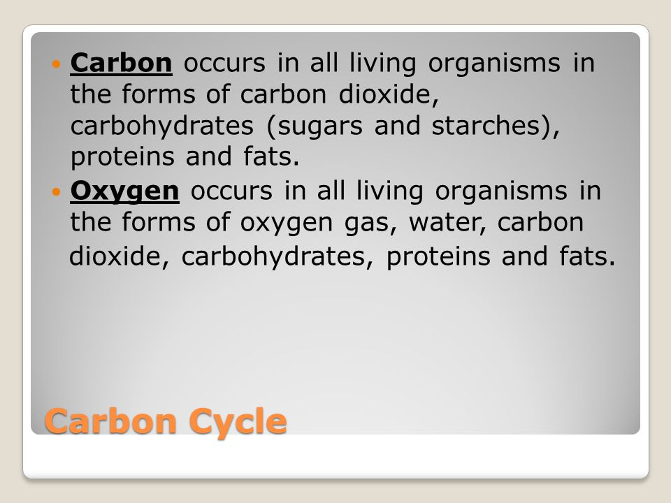 Carbon Cycle Carbon occurs in all living organisms in the forms of carbon dioxide, carbohydrates (sugars and starches), proteins and fats.