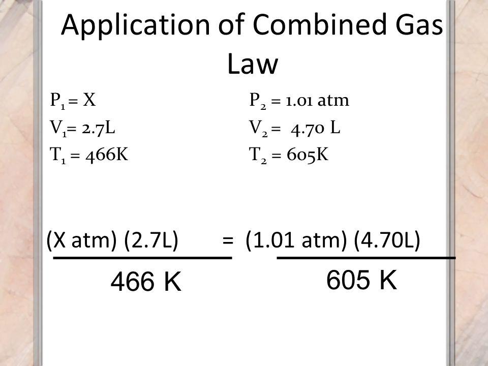 Application of Combined Gas Law (X atm) (2.7L) 466 K 605 K = (1.01 atm) (4.70L) P 1 = X V 1 = 2.7L T 1 = 466K P 2 = 1.01 atm V 2 = 4.70 L T 2 = 605K