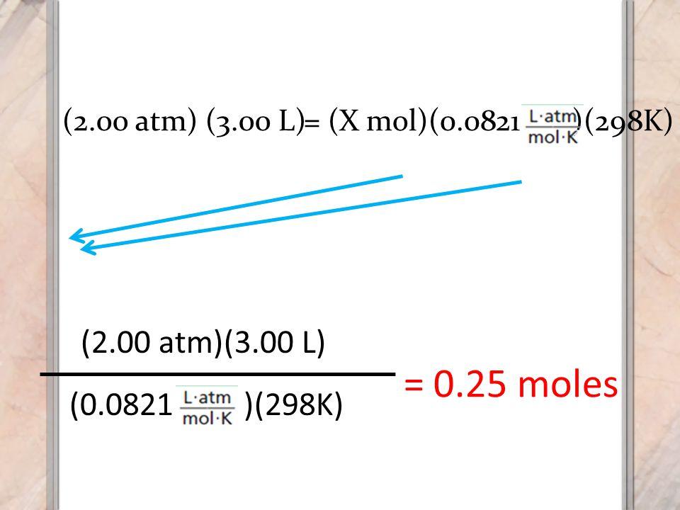 (0.0821 )(298K) (2.00 atm)(3.00 L) = 0.25 moles (2.00 atm) (3.00 L) = (X mol)(0.0821 )(298K)