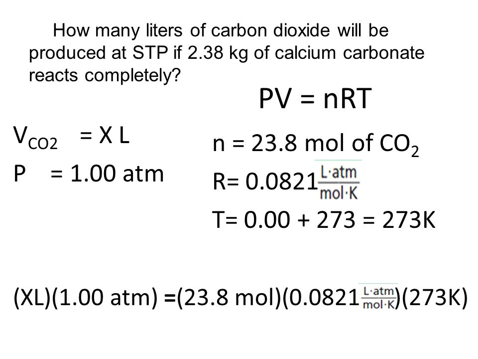 PV = nRT V CO2 = X L P = 1.00 atm n = 23.8 mol of CO 2 R= 0.0821 T= 0.00 + 273 = 273K (XL)(1.00 atm) =(23.8 mol)(0.0821 )(273K) How many liters of carbon dioxide will be produced at STP if 2.38 kg of calcium carbonate reacts completely?