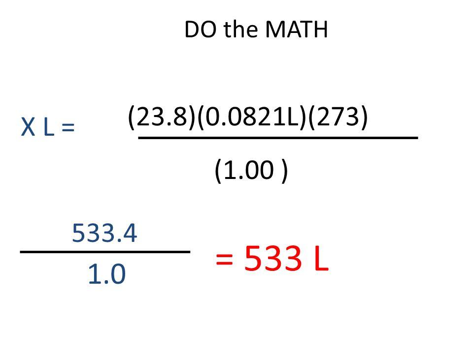 DO the MATH 533.4 1.0 = 533 L (23.8)(0.0821L)(273) (1.00 ) X L =