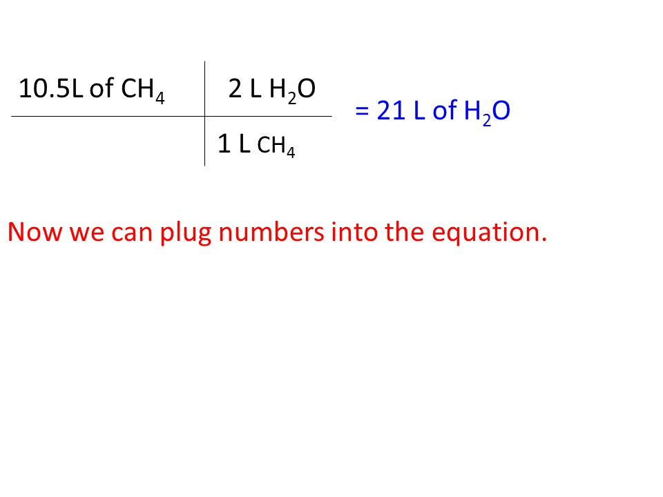 10.5L of CH 4 = 21 L of H 2 O 2 L H 2 O 1 L CH 4 Now we can plug numbers into the equation.