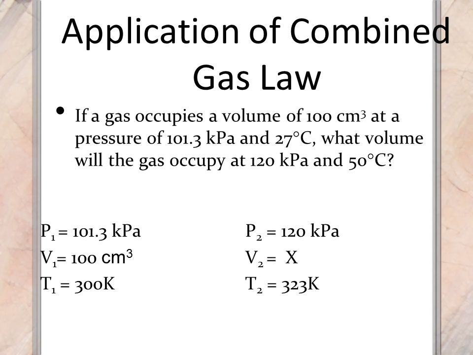 Application of Combined Gas Law If a gas occupies a volume of 100 cm 3 at a pressure of 101.3 kPa and 27  C, what volume will the gas occupy at 120 kPa and 50  C.