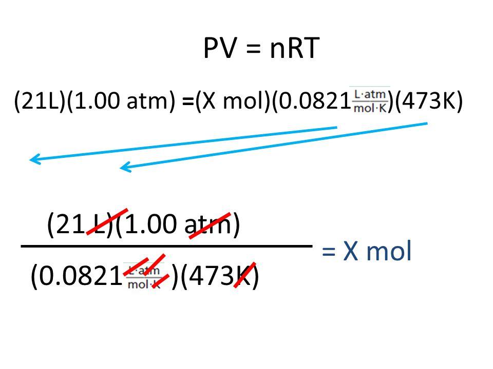 PV = nRT (21 L)(1.00 atm) (0.0821 )(473K) = X mol (21L)(1.00 atm) =(X mol)(0.0821 )(473K)