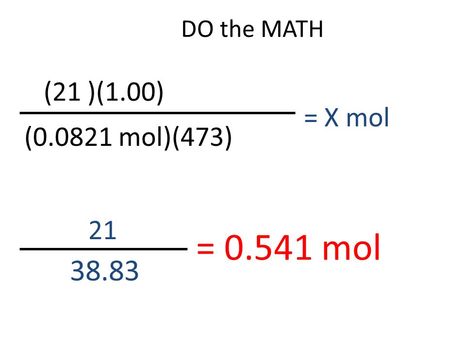DO the MATH 21 38.83 = 0.541 mol (21 )(1.00) (0.0821 mol)(473) = X mol