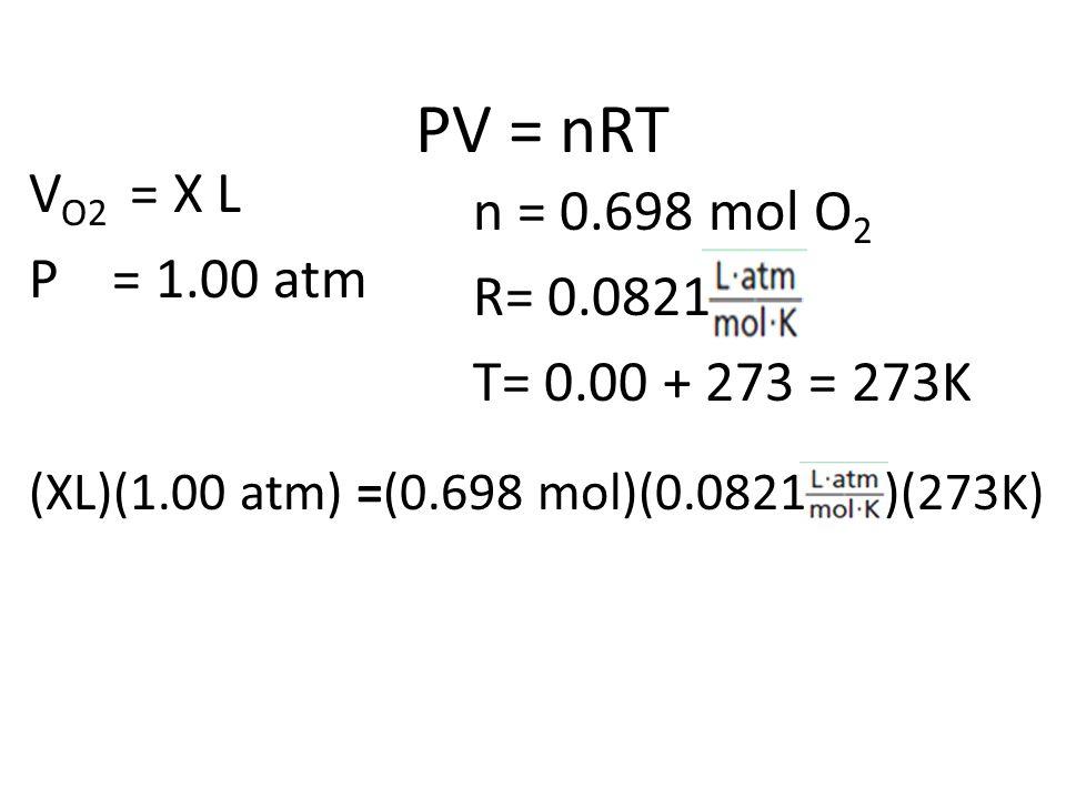 PV = nRT V O2 = X L P = 1.00 atm n = 0.698 mol O 2 R= 0.0821 T= 0.00 + 273 = 273K (XL)(1.00 atm) =(0.698 mol)(0.0821 )(273K)