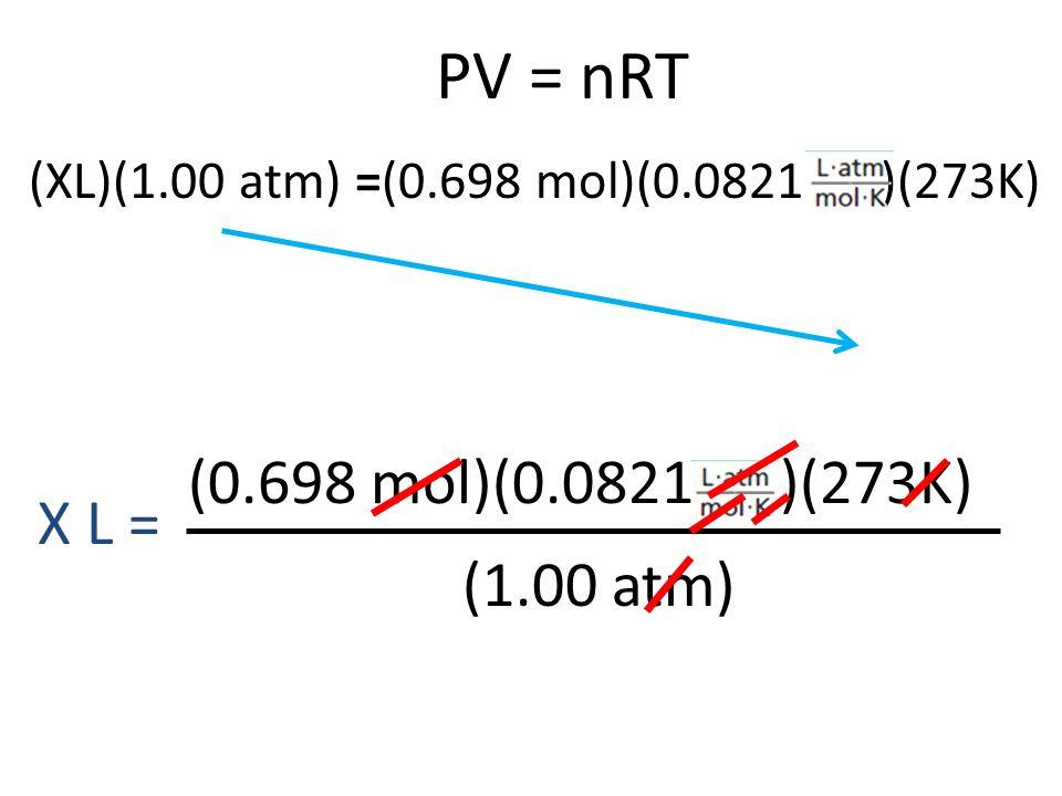 PV = nRT (0.698 mol)(0.0821 )(273K) (1.00 atm) X L = (XL)(1.00 atm) =(0.698 mol)(0.0821 )(273K)