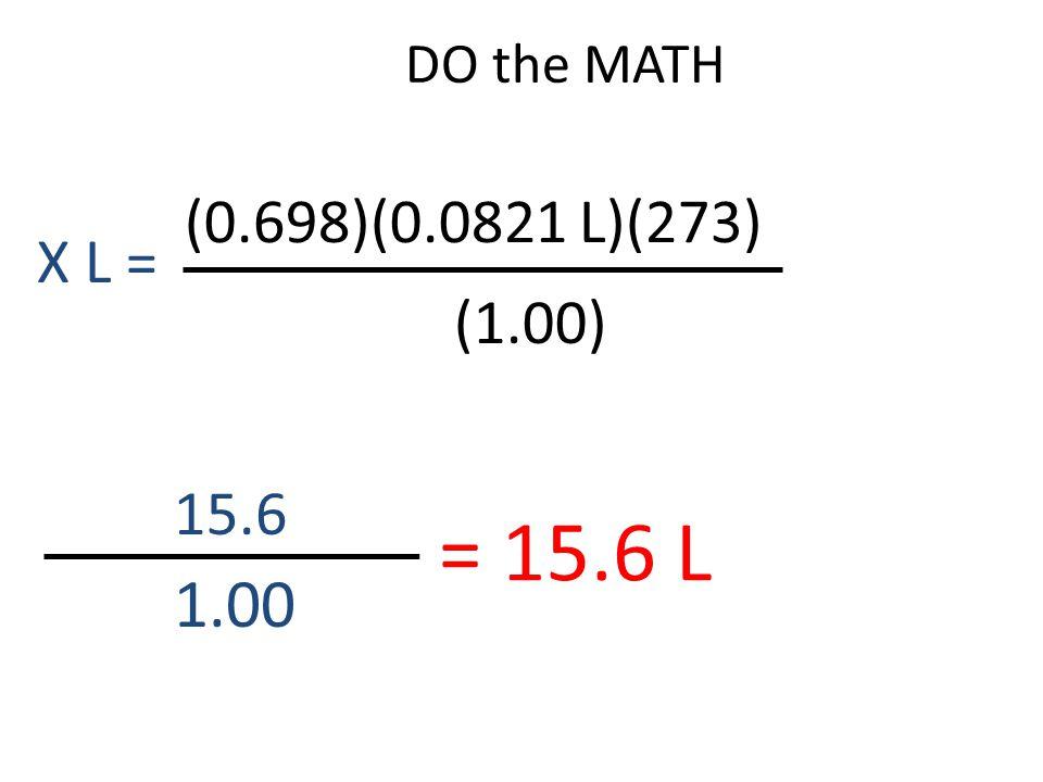 DO the MATH 15.6 1.00 = 15.6 L (0.698)(0.0821 L)(273) (1.00) X L =