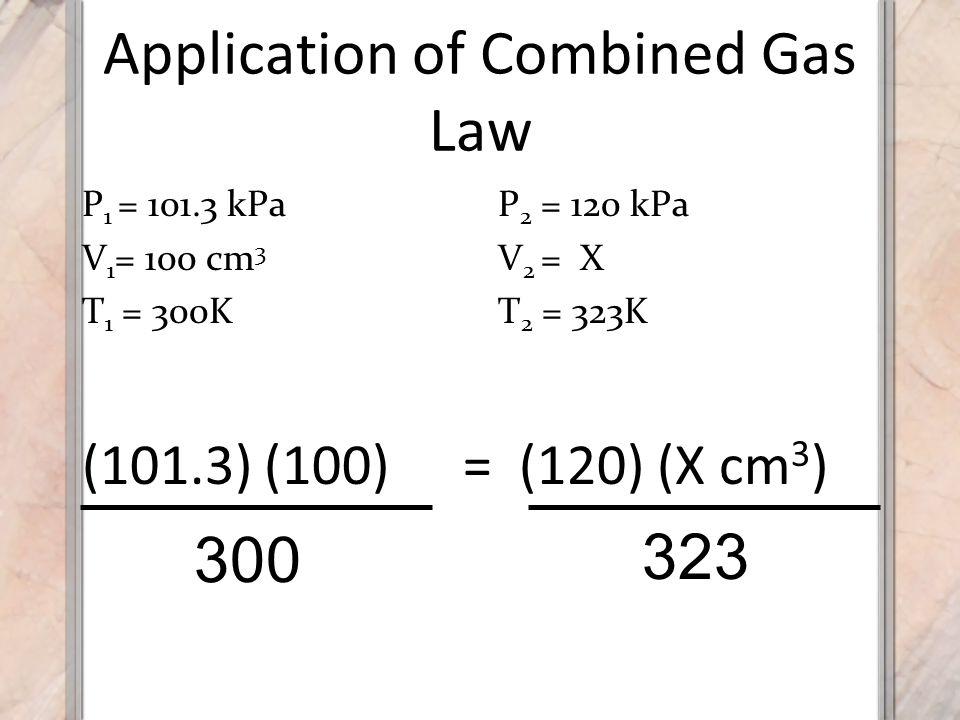 Application of Combined Gas Law (101.3) (100) 300 323 = (120) (X cm 3 ) P 1 = 101.3 kPa V 1 = 100 cm 3 T 1 = 300K P 2 = 120 kPa V 2 = X T 2 = 323K