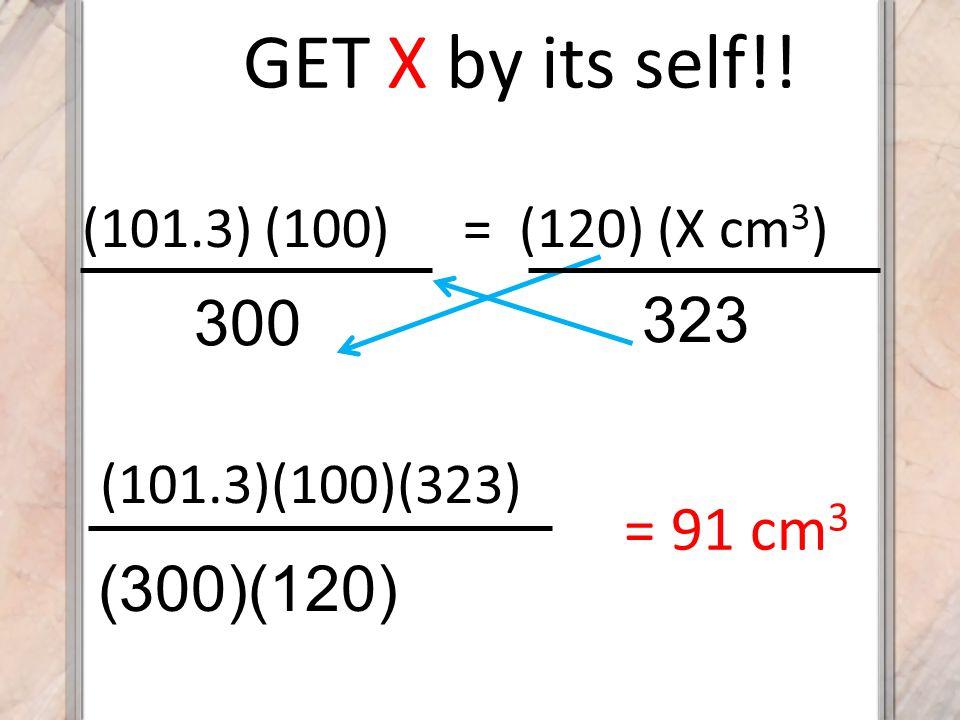 GET X by its self!! (101.3)(100)(323) (300)(120) (101.3) (100) 300 323 = (120) (X cm 3 ) = 91 cm 3