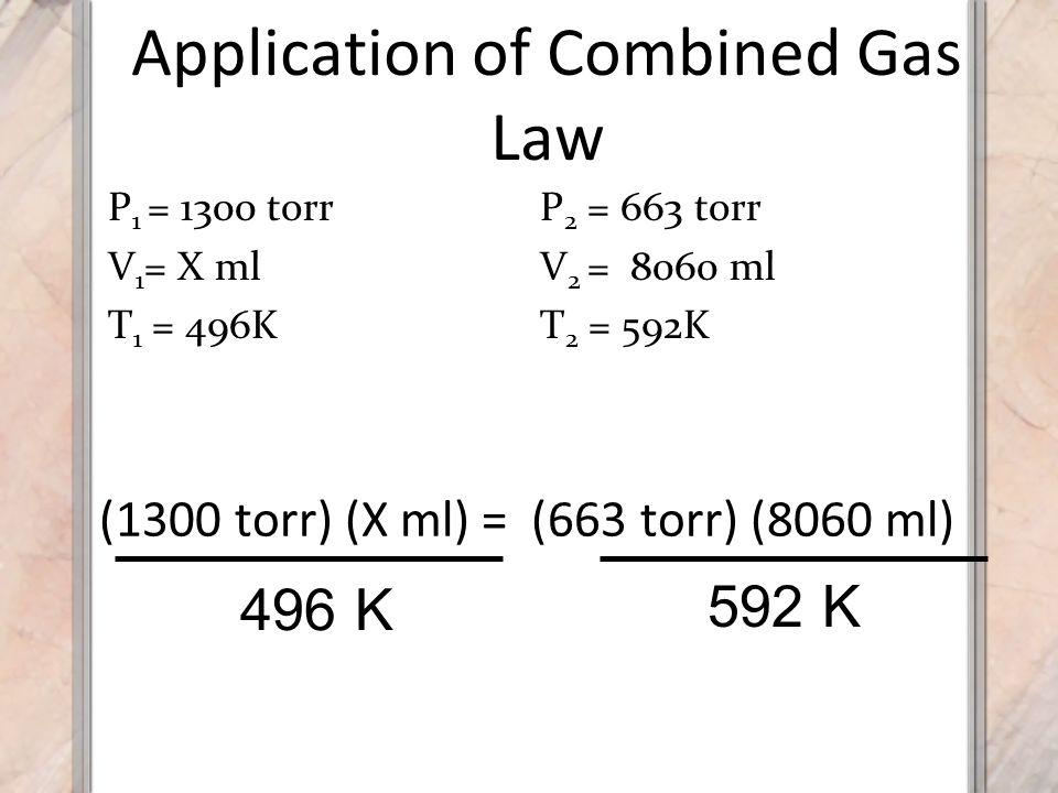 Application of Combined Gas Law (1300 torr) (X ml) 496 K 592 K = (663 torr) (8060 ml) P 1 = 1300 torr V 1 = X ml T 1 = 496K P 2 = 663 torr V 2 = 8060