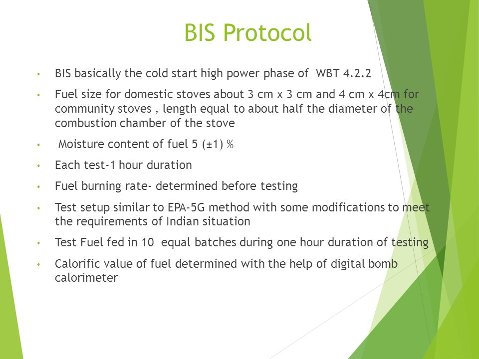 BIS Protocol BIS basically the cold start high power phase of WBT 4.2.2 Fuel size for domestic stoves about 3 cm x 3 cm and 4 cm x 4cm for community stoves, length equal to about half the diameter of the combustion chamber of the stove Moisture content of fuel 5 (±1) % Each test-1 hour duration Fuel burning rate- determined before testing Test setup similar to EPA-5G method with some modifications to meet the requirements of Indian situation Test Fuel fed in 10 equal batches during one hour duration of testing Calorific value of fuel determined with the help of digital bomb calorimeter